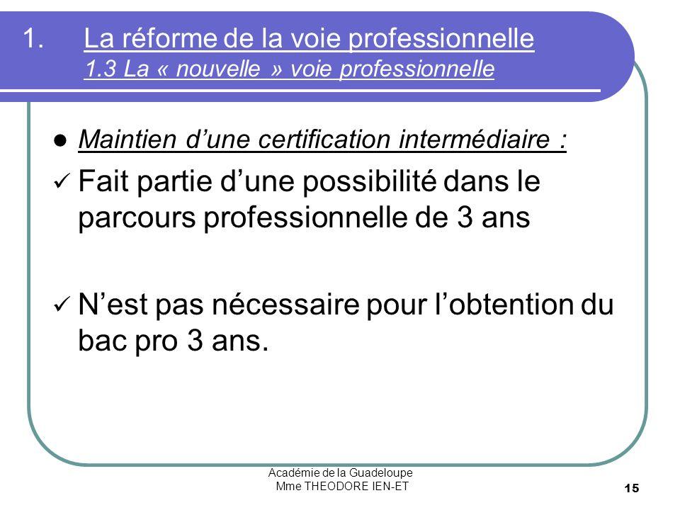 Académie de la Guadeloupe Mme THEODORE IEN-ET 15 1.La réforme de la voie professionnelle 1.3 La « nouvelle » voie professionnelle Maintien dune certif