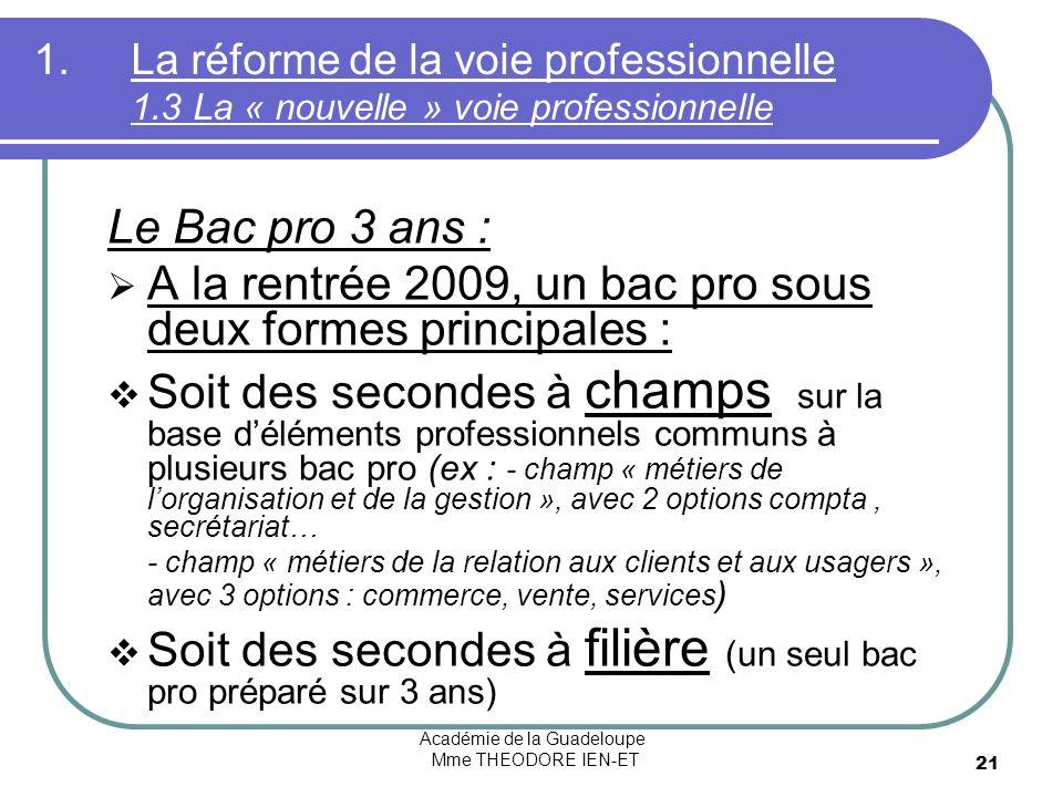 Académie de la Guadeloupe Mme THEODORE IEN-ET 21 1.La réforme de la voie professionnelle 1.3 La « nouvelle » voie professionnelle Le Bac pro 3 ans : A