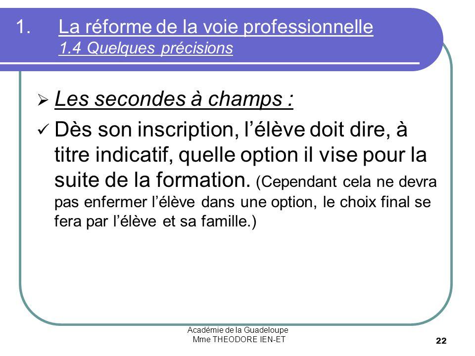 Académie de la Guadeloupe Mme THEODORE IEN-ET 22 1.La réforme de la voie professionnelle 1.4 Quelques précisions Les secondes à champs : Dès son inscr