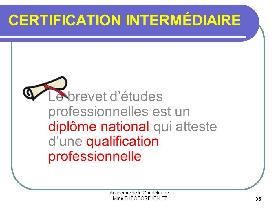 Académie de la Guadeloupe Mme THEODORE IEN-ET 35 CERTIFICATION INTERMÉDIAIRE Le brevet détudes professionnelles est un diplôme national qui atteste dune qualification professionnelle