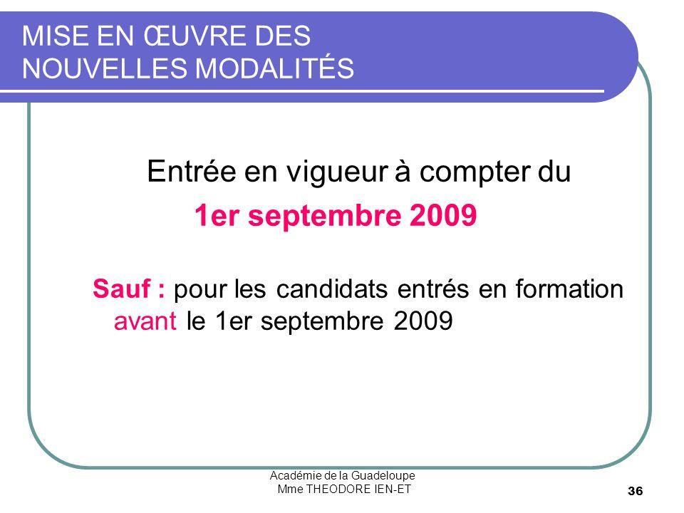 Académie de la Guadeloupe Mme THEODORE IEN-ET 36 MISE EN ŒUVRE DES NOUVELLES MODALITÉS Entrée en vigueur à compter du 1er septembre 2009 Sauf : pour les candidats entrés en formation avant le 1er septembre 2009