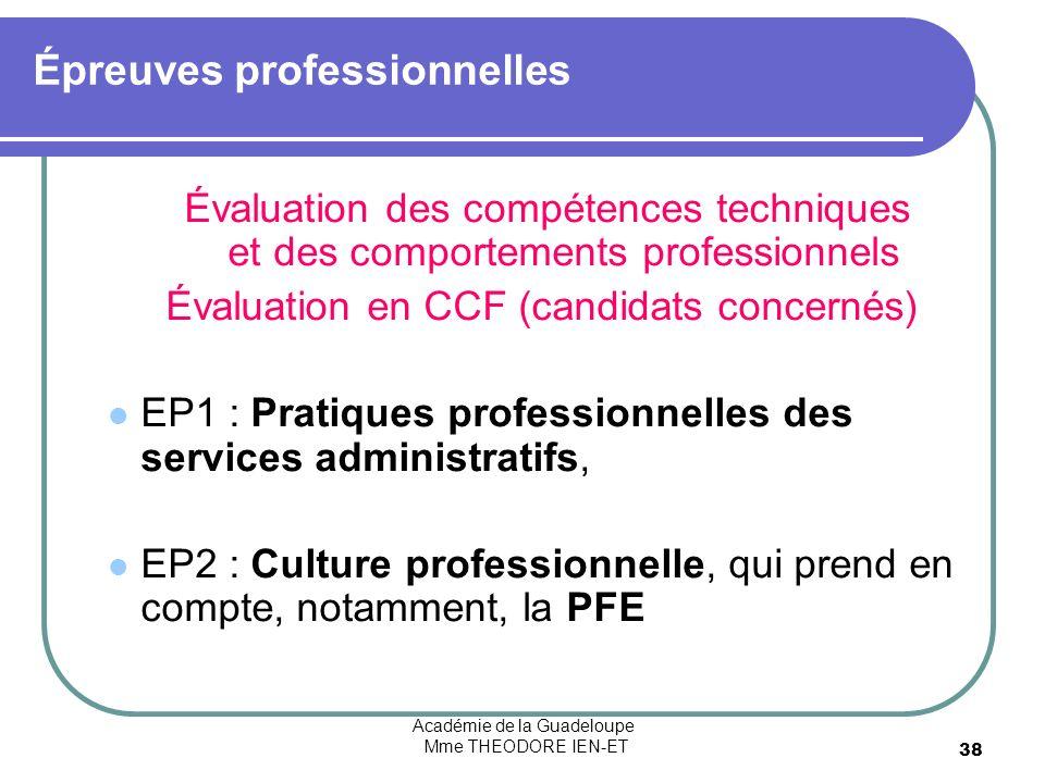 Académie de la Guadeloupe Mme THEODORE IEN-ET 38 Épreuves professionnelles Évaluation des compétences techniques et des comportements professionnels Évaluation en CCF (candidats concernés) EP1 : Pratiques professionnelles des services administratifs, EP2 : Culture professionnelle, qui prend en compte, notamment, la PFE