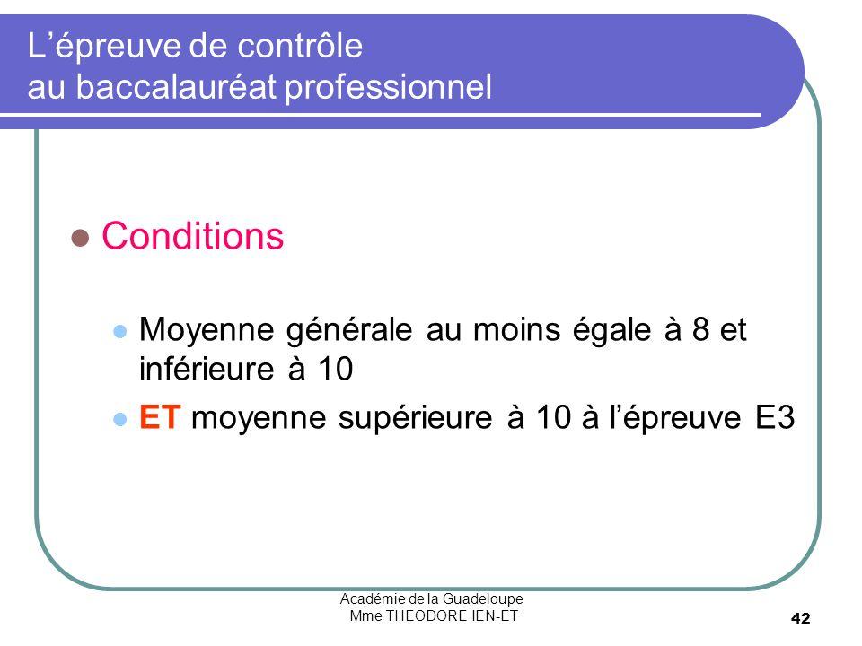 Académie de la Guadeloupe Mme THEODORE IEN-ET 42 Lépreuve de contrôle au baccalauréat professionnel Conditions Moyenne générale au moins égale à 8 et inférieure à 10 ET moyenne supérieure à 10 à lépreuve E3