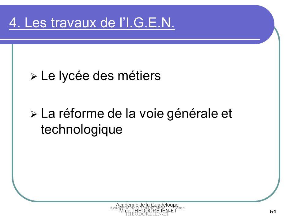 Académie de la Guadeloupe Mme THEODORE IEN-ET 51 4. Les travaux de lI.G.E.N. Le lycée des métiers La réforme de la voie générale et technologique Acad