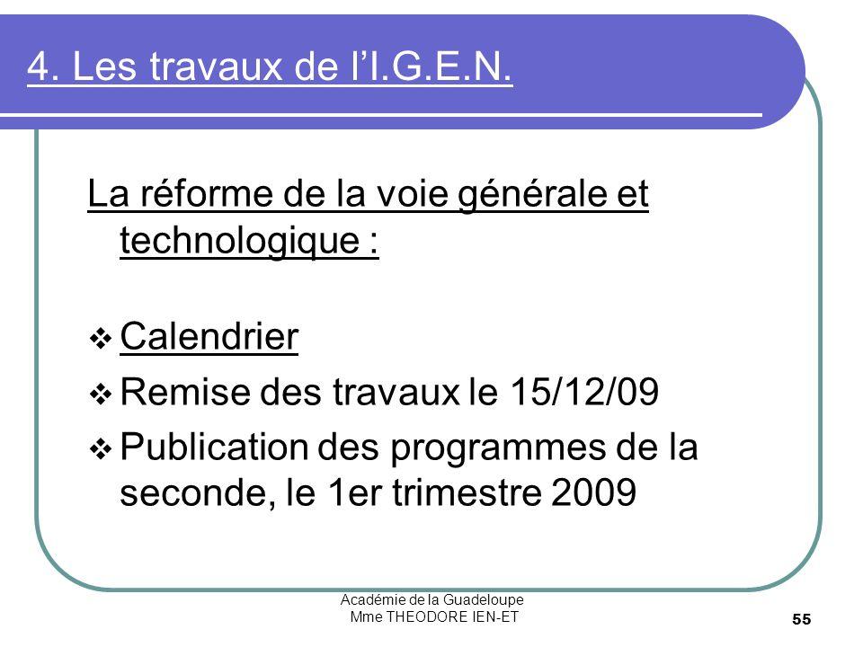 Académie de la Guadeloupe Mme THEODORE IEN-ET 55 4. Les travaux de lI.G.E.N. La réforme de la voie générale et technologique : Calendrier Remise des t