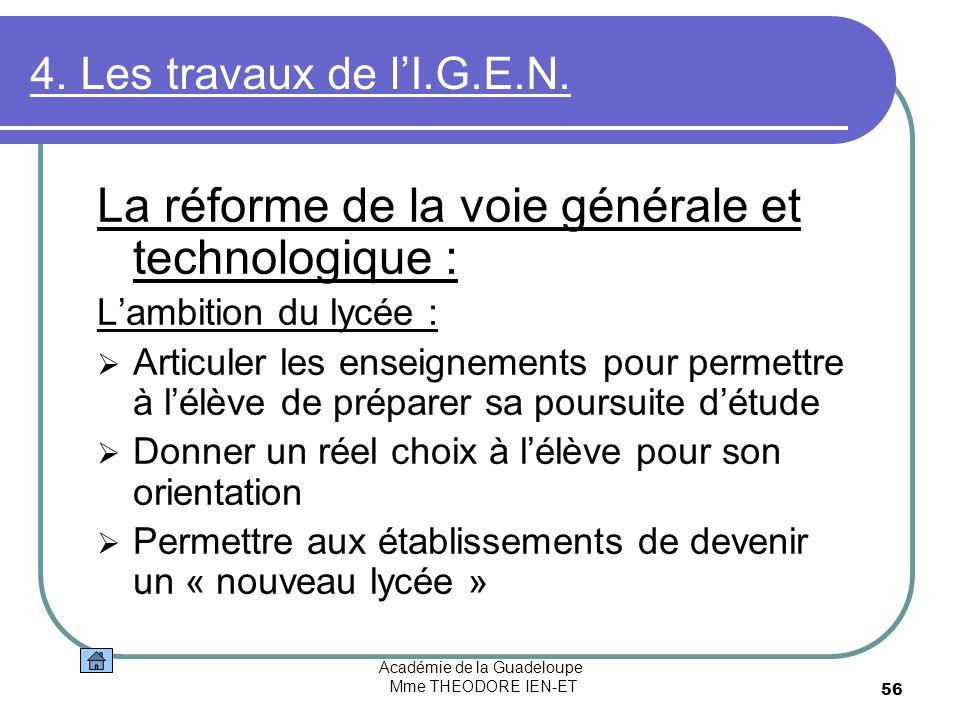 Académie de la Guadeloupe Mme THEODORE IEN-ET 56 4. Les travaux de lI.G.E.N. La réforme de la voie générale et technologique : Lambition du lycée : Ar