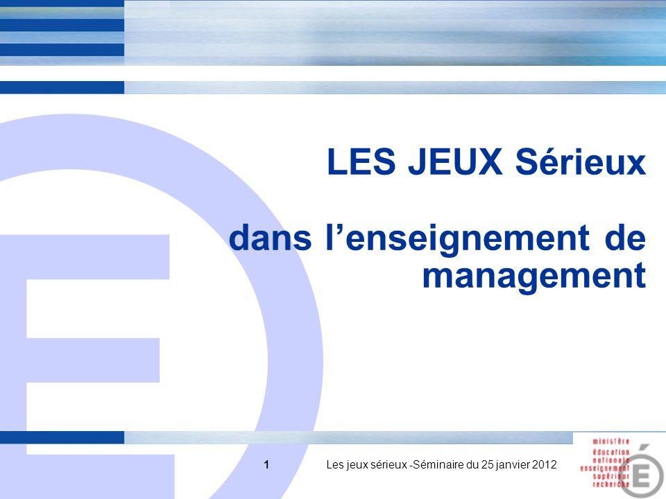 E 1 LES JEUX Sérieux dans lenseignement de management 1 Les jeux sérieux -Séminaire du 25 janvier 2012