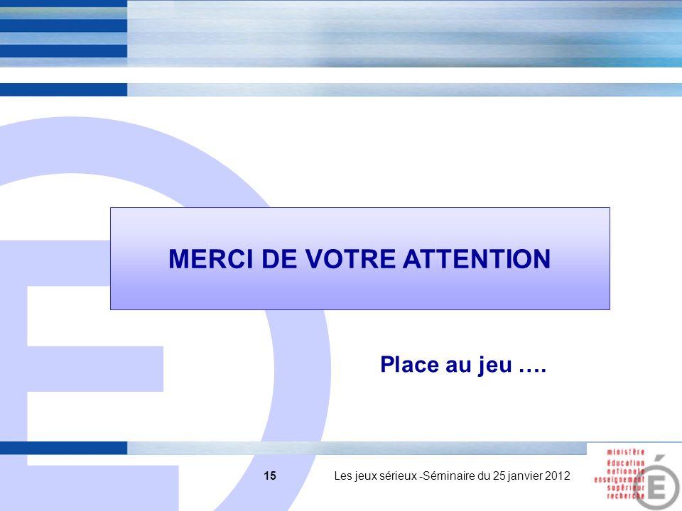 E 15 15 Les jeux sérieux -Séminaire du 25 janvier 2012 MERCI DE VOTRE ATTENTION Place au jeu ….