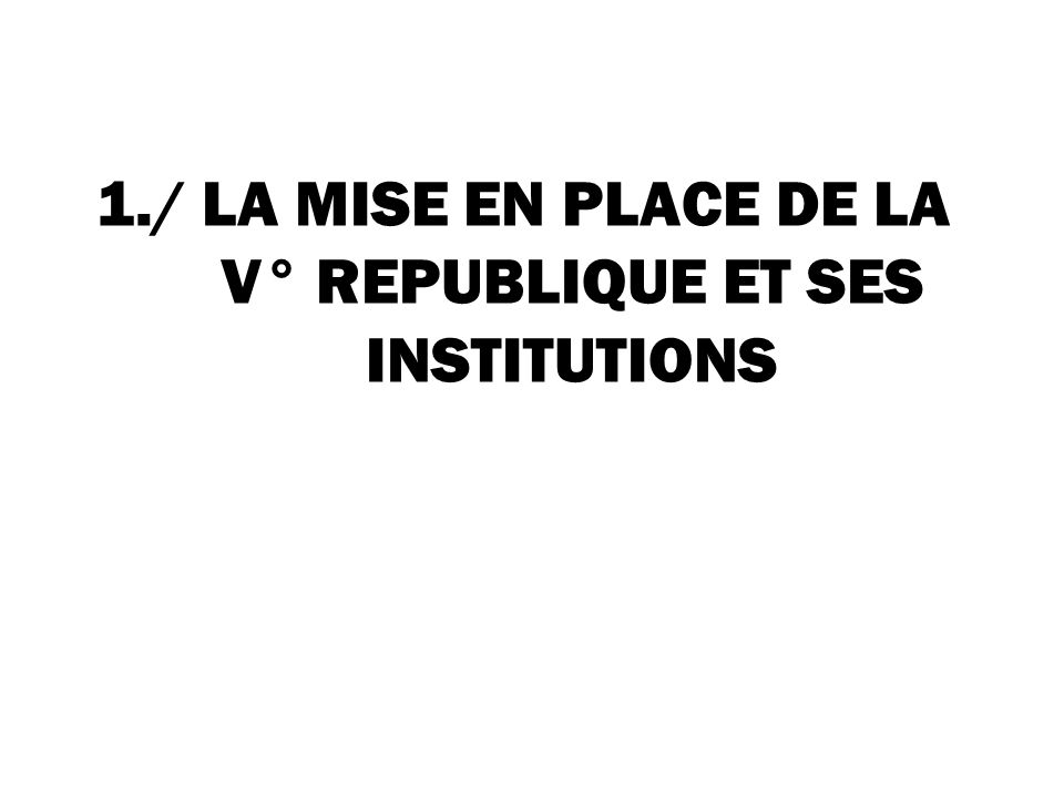 1./ LA MISE EN PLACE DE LA V° REPUBLIQUE ET SES INSTITUTIONS