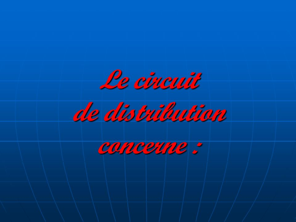 Les six circuits: Le circuit de distribution Le circuit de distribution Le canal de distribution Le canal de distribution Le canal direct Le canal direct Le canal court ou indirect Le canal court ou indirect Le canal long traditionnel Le canal long traditionnel Le canal long intégré Le canal long intégré