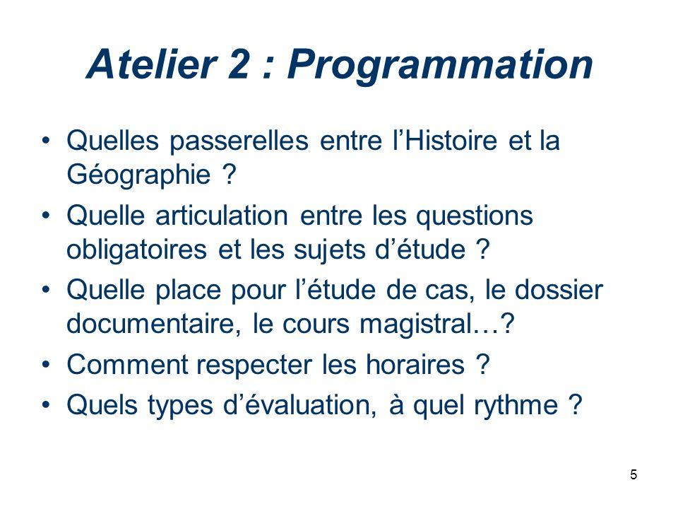 5 Atelier 2 : Programmation Quelles passerelles entre lHistoire et la Géographie ? Quelle articulation entre les questions obligatoires et les sujets
