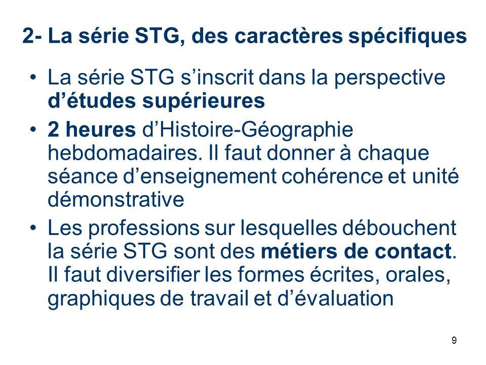 9 2- La série STG, des caractères spécifiques La série STG sinscrit dans la perspective détudes supérieures 2 heures dHistoire-Géographie hebdomadaire