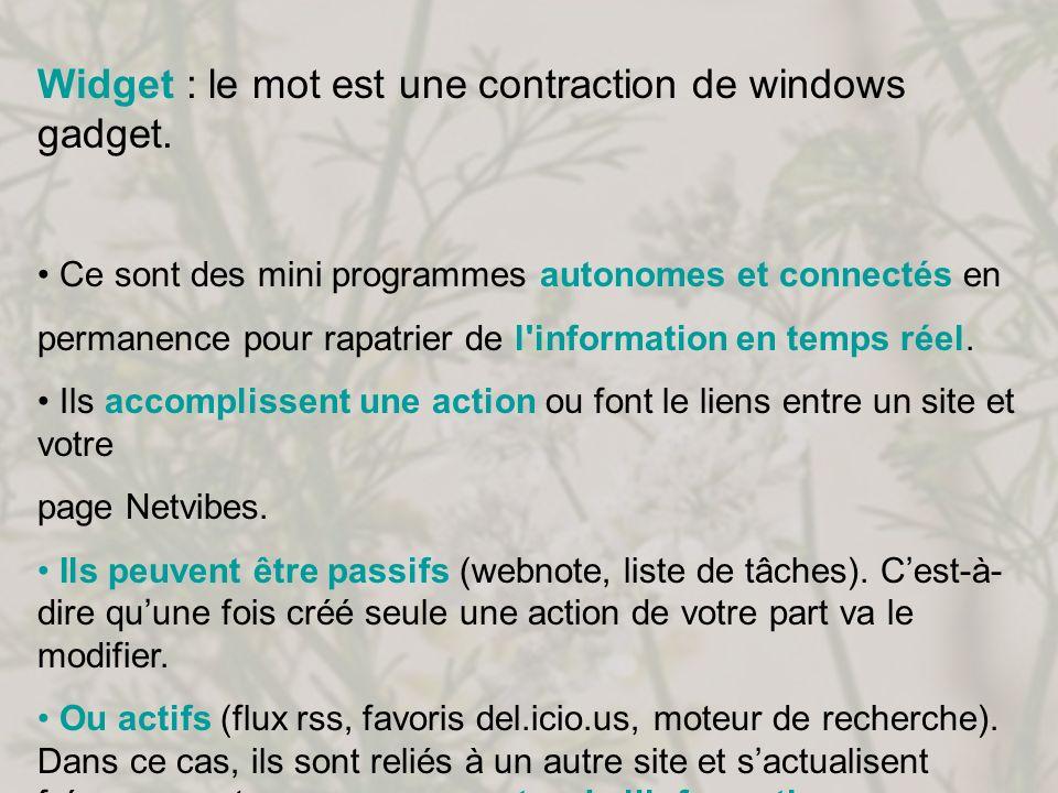Widget : le mot est une contraction de windows gadget. Ce sont des mini programmes autonomes et connectés en permanence pour rapatrier de l'informatio