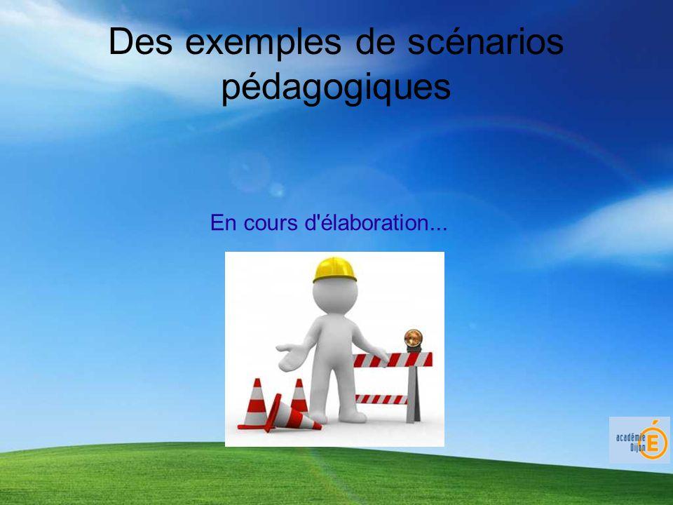 Des exemples de scénarios pédagogiques En cours d élaboration...