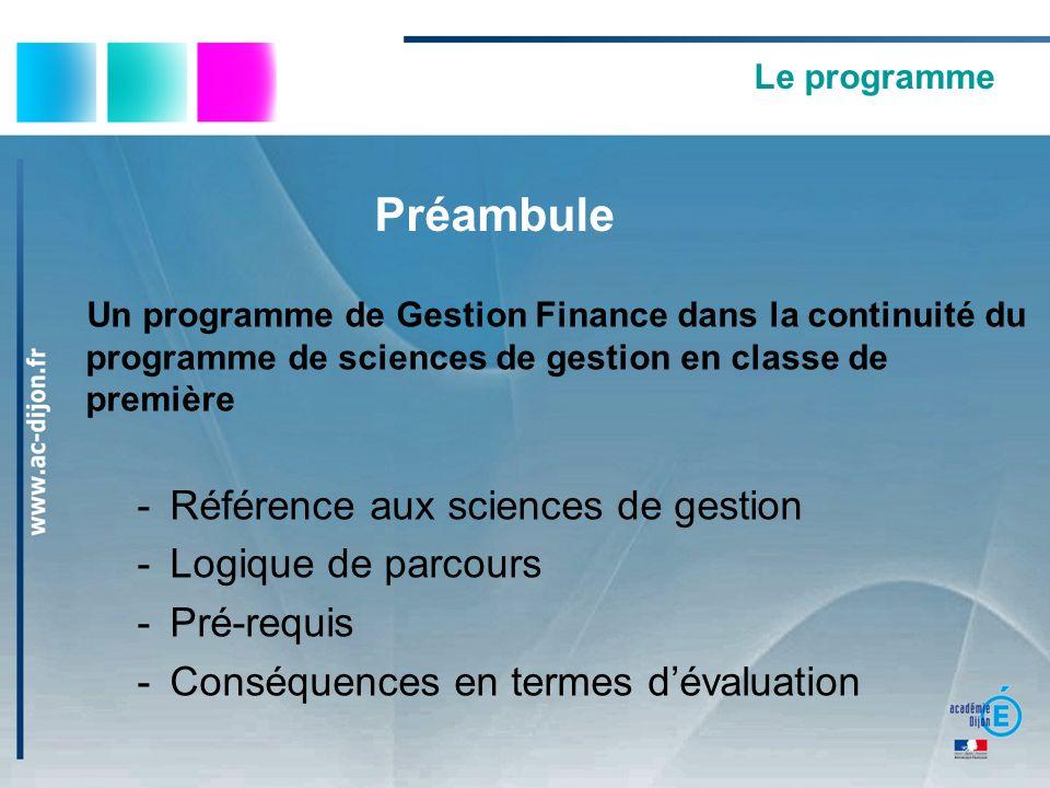 Le programme Préambule Un programme de Gestion Finance dans la continuité du programme de sciences de gestion en classe de première -Référence aux sciences de gestion -Logique de parcours -Pré-requis -Conséquences en termes dévaluation