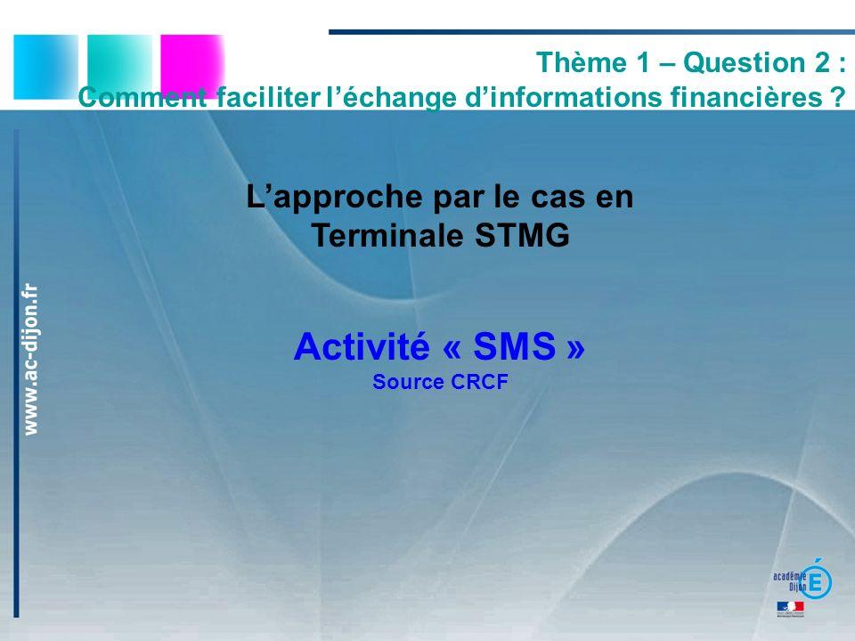 Lapproche par le cas en Terminale STMG Activité « SMS » Source CRCF Thème 1 – Question 2 : Comment faciliter léchange dinformations financières ?