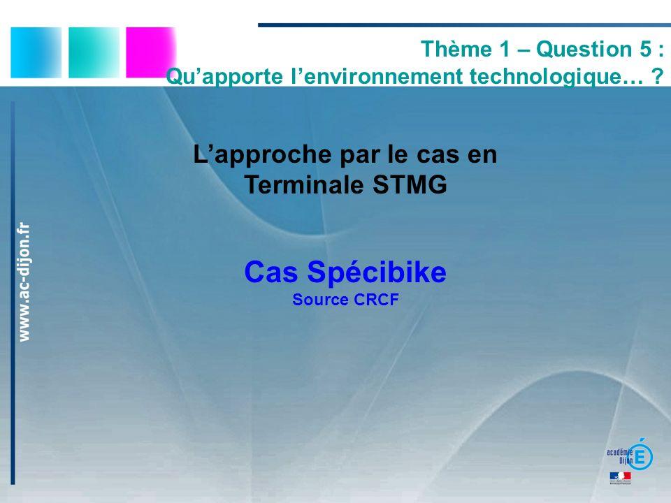Lapproche par le cas en Terminale STMG Cas Spécibike Source CRCF Thème 1 – Question 5 : Quapporte lenvironnement technologique… ?
