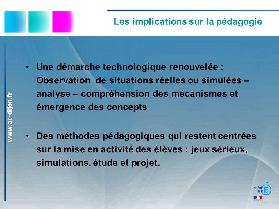 Les implications sur la pédagogie Une démarche technologique renouvelée : Observation de situations réelles ou simulées – analyse – compréhension des
