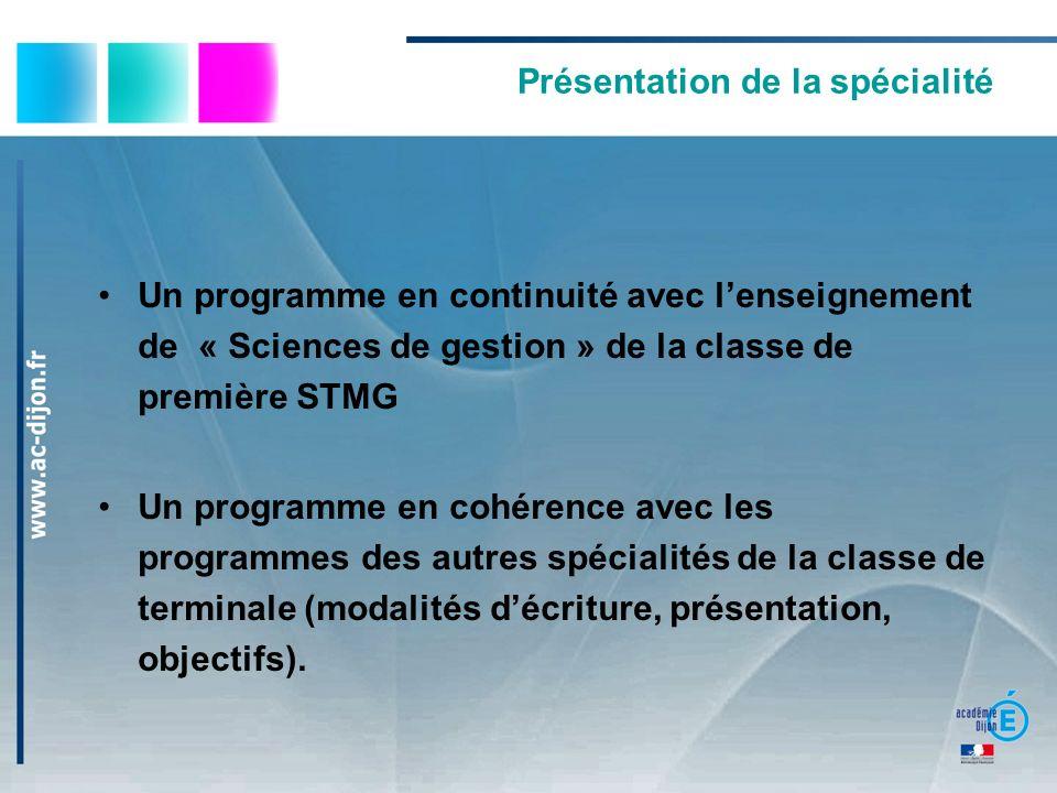 Présentation de la spécialité Un programme en continuité avec lenseignement de « Sciences de gestion » de la classe de première STMG Un programme en cohérence avec les programmes des autres spécialités de la classe de terminale (modalités décriture, présentation, objectifs).
