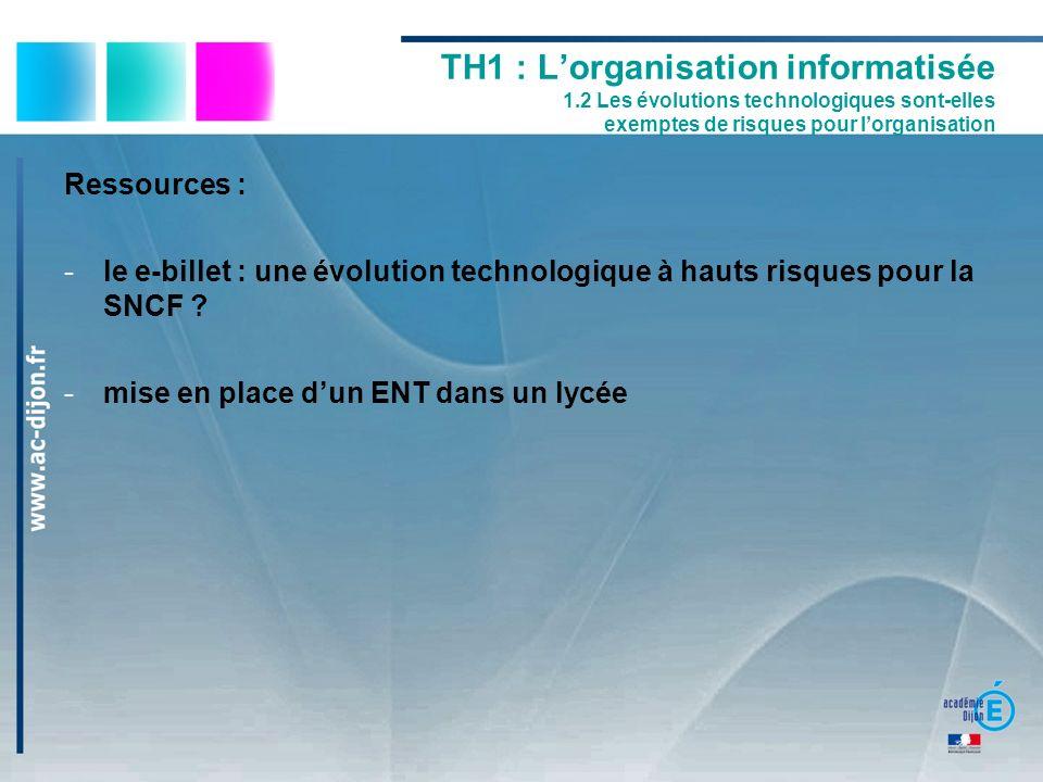 Ressources : -le e-billet : une évolution technologique à hauts risques pour la SNCF ? -mise en place dun ENT dans un lycée TH1 : Lorganisation inform