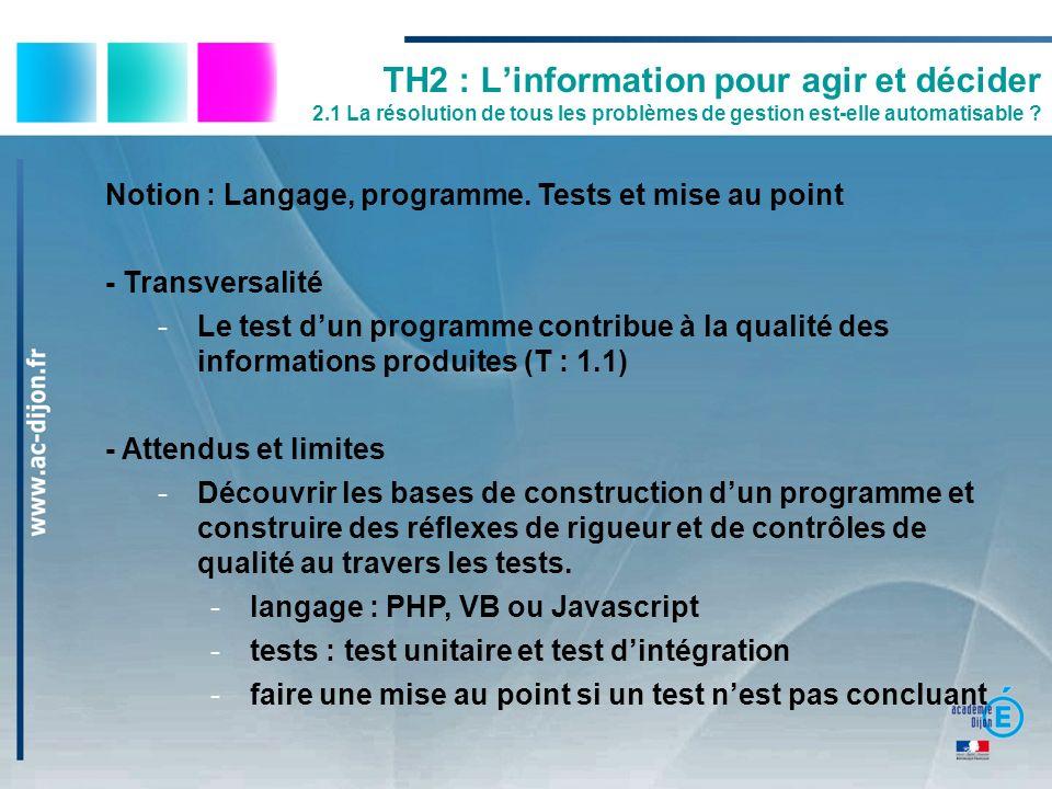 TH2 : Linformation pour agir et décider 2.1 La résolution de tous les problèmes de gestion est-elle automatisable ? Notion : Langage, programme. Tests