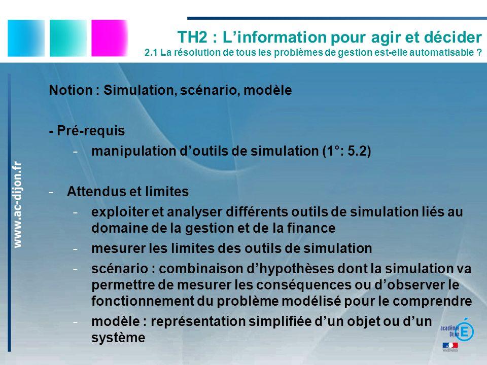 TH2 : Linformation pour agir et décider 2.1 La résolution de tous les problèmes de gestion est-elle automatisable ? Notion : Simulation, scénario, mod