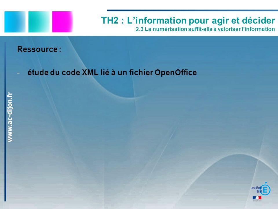 Ressource : -étude du code XML lié à un fichier OpenOffice TH2 : Linformation pour agir et décider 2.3 La numérisation suffit-elle à valoriser linform