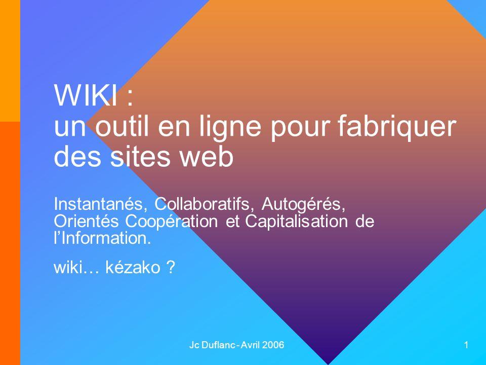 Jc Duflanc - Avril 2006 1 WIKI : un outil en ligne pour fabriquer des sites web Instantanés, Collaboratifs, Autogérés, Orientés Coopération et Capitalisation de lInformation.