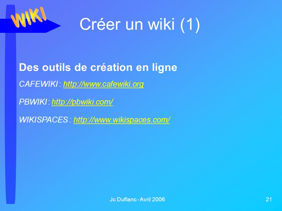 Jc Duflanc - Avril 2006 21 Créer un wiki (1) Des outils de création en ligne CAFEWIKI : http://www.cafewiki.orghttp://www.cafewiki.org PBWIKI : http://pbwiki.com/ http://pbwiki.com/ WIKISPACES : http://www.wikispaces.com/http://www.wikispaces.com/