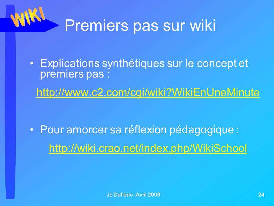 Jc Duflanc - Avril 2006 24 Premiers pas sur wiki Explications synthétiques sur le concept et premiers pas : http://www.c2.com/cgi/wiki WikiEnUneMinute Pour amorcer sa réflexion pédagogique : http://wiki.crao.net/index.php/WikiSchool