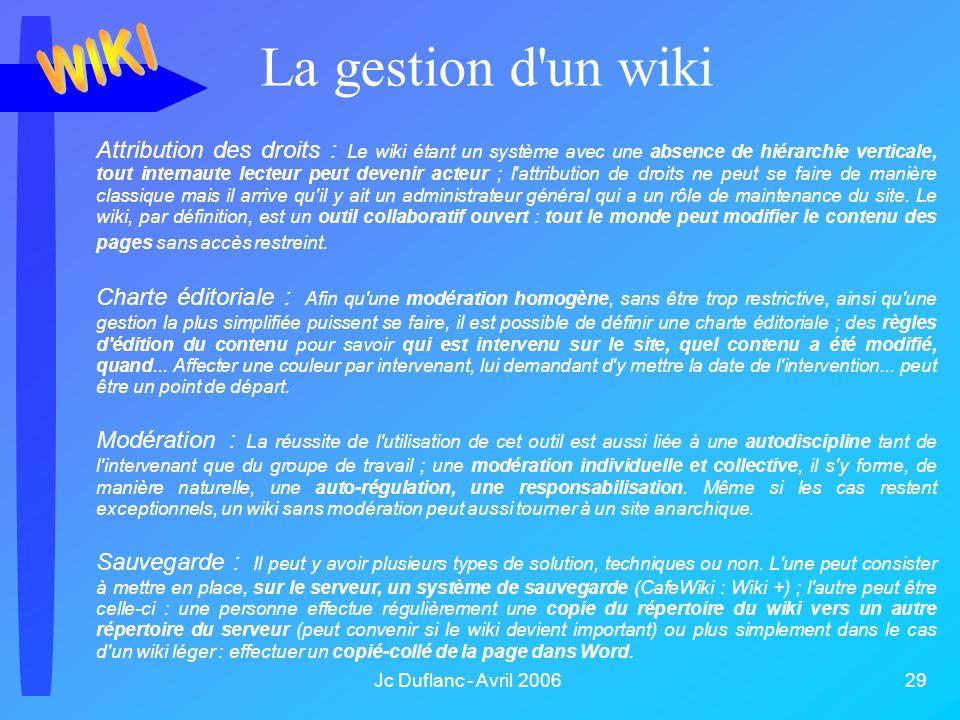 Jc Duflanc - Avril 2006 29 La gestion d un wiki Attribution des droits : Le wiki étant un système avec une absence de hiérarchie verticale, tout internaute lecteur peut devenir acteur ; l attribution de droits ne peut se faire de manière classique mais il arrive qu il y ait un administrateur général qui a un rôle de maintenance du site.