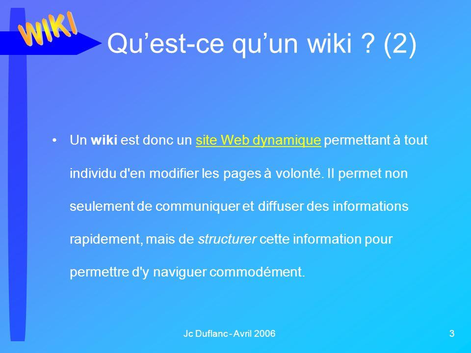 Jc Duflanc - Avril 2006 3 Quest-ce quun wiki ? (2) Un wiki est donc un site Web dynamique permettant à tout individu d'en modifier les pages à volonté