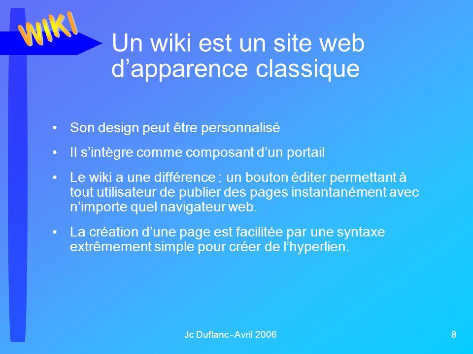 Jc Duflanc - Avril 2006 8 Un wiki est un site web dapparence classique Son design peut être personnalisé Il sintègre comme composant dun portail Le wiki a une différence : un bouton éditer permettant à tout utilisateur de publier des pages instantanément avec nimporte quel navigateur web.