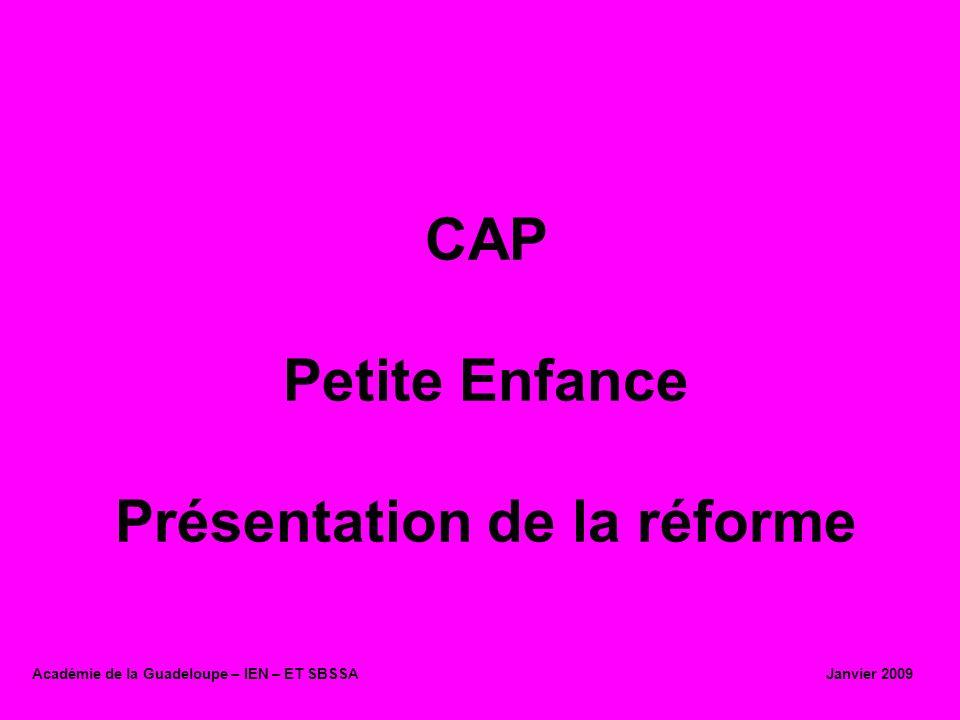 CAP Petite Enfance Présentation de la réforme Académie de la Guadeloupe – IEN – ET SBSSA Janvier 2009