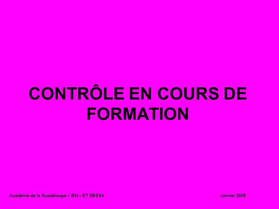 CONTRÔLE EN COURS DE FORMATION Académie de la Guadeloupe – IEN – ET SBSSA Janvier 2009