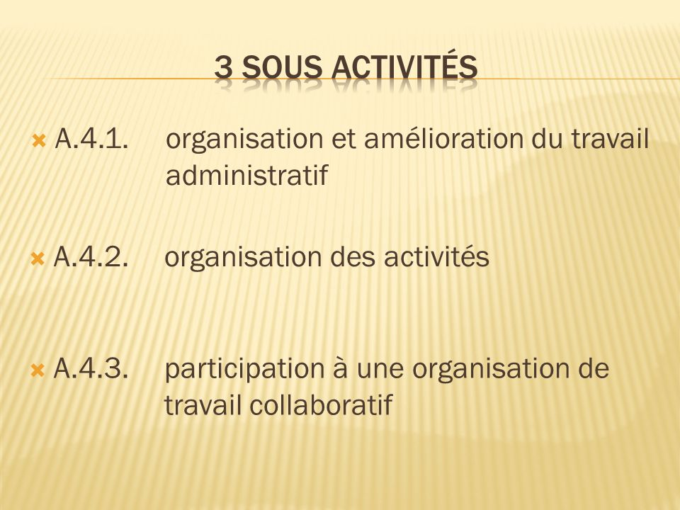 A.4.1.organisation et amélioration du travail administratif A.4.2.organisation des activités A.4.3.participation à une organisation de travail collabo
