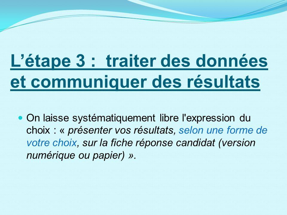 Létape 3 : traiter des données et communiquer des résultats On laisse systématiquement libre l'expression du choix : « présenter vos résultats, selon