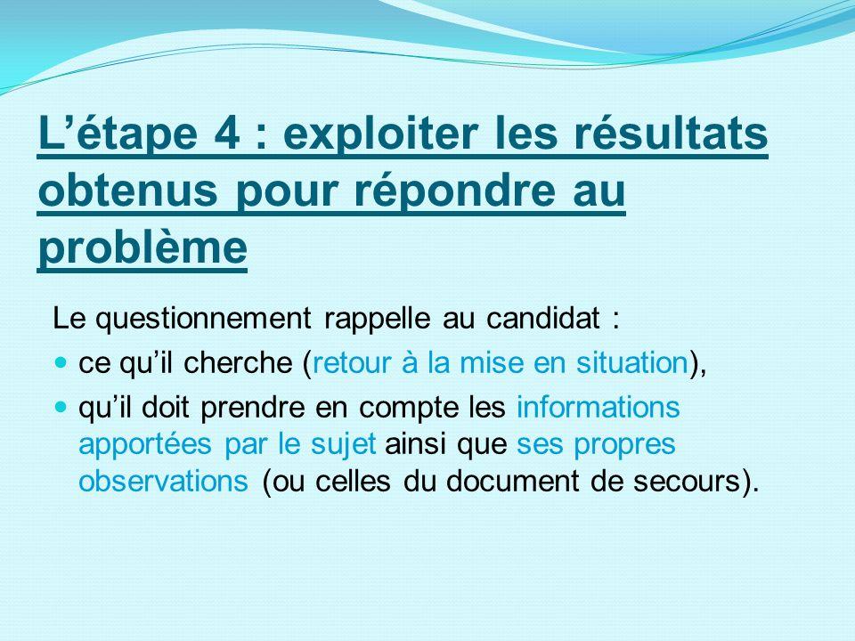 Létape 4 : exploiter les résultats obtenus pour répondre au problème Le questionnement rappelle au candidat : ce quil cherche (retour à la mise en sit