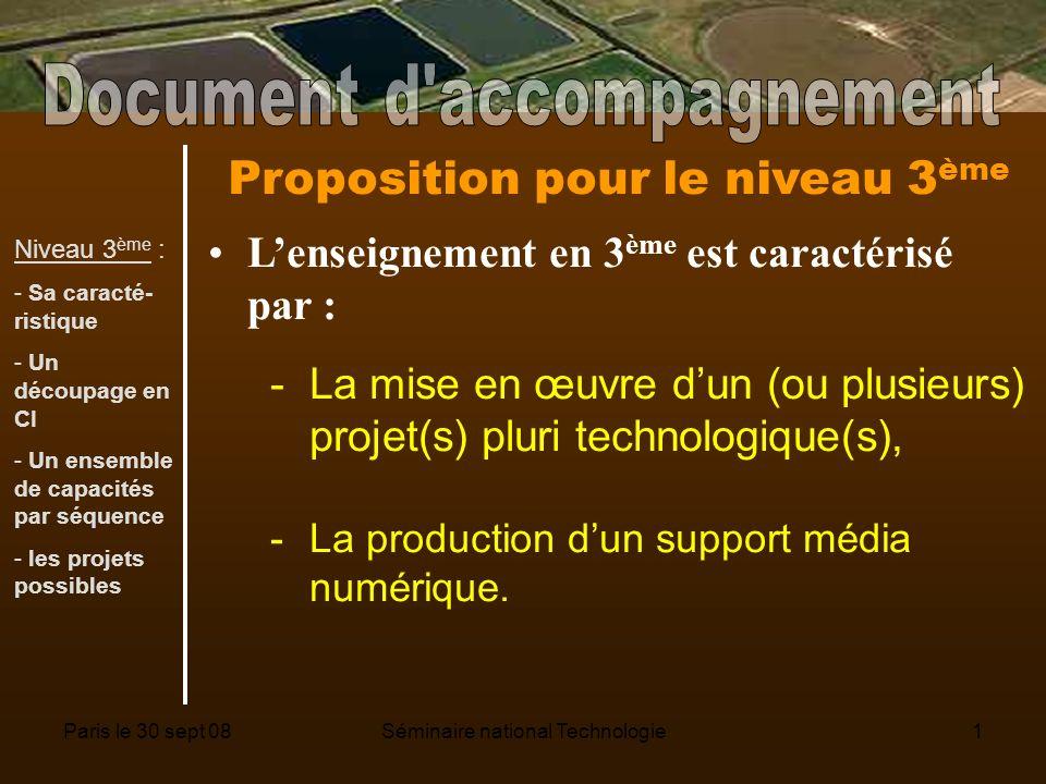 Paris le 30 sept 08Séminaire national Technologie1 Proposition pour le niveau 3 ème Lenseignement en 3 ème est caractérisé par : -La mise en œuvre dun (ou plusieurs) projet(s) pluri technologique(s), -La production dun support média numérique.