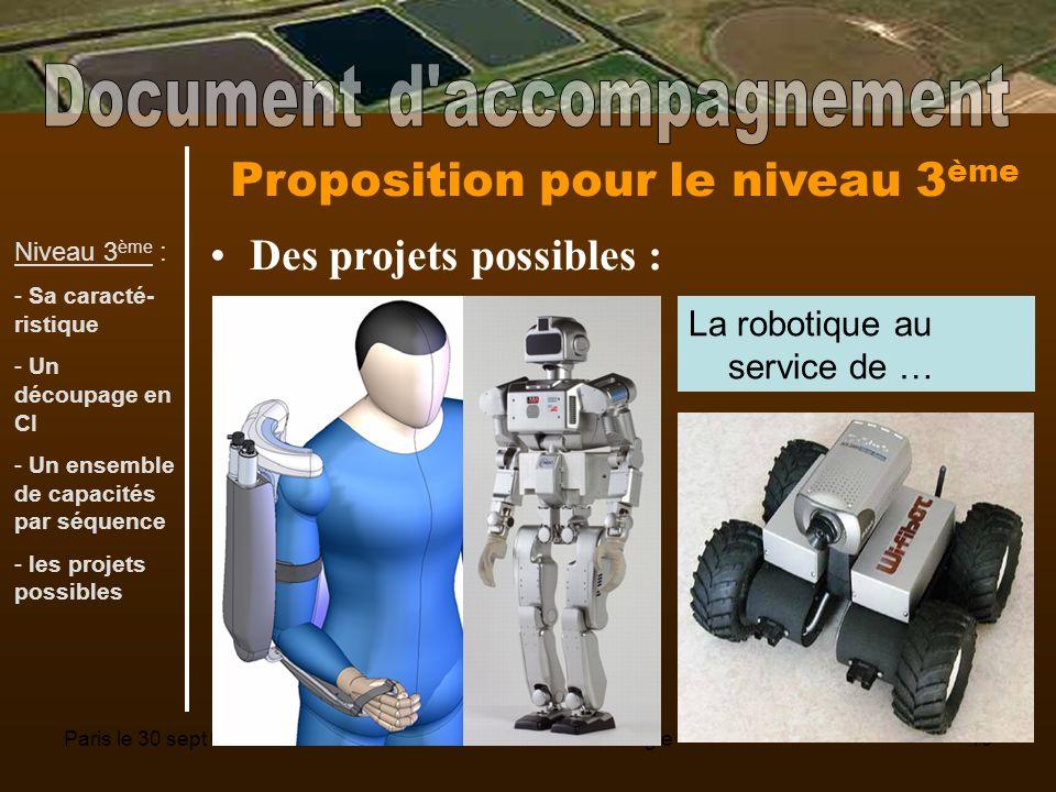Paris le 30 sept 08Séminaire national Technologie10 Proposition pour le niveau 3 ème Des projets possibles : La robotique au service de … Niveau 3 ème : - Sa caracté- ristique - Un découpage en CI - Un ensemble de capacités par séquence - les projets possibles