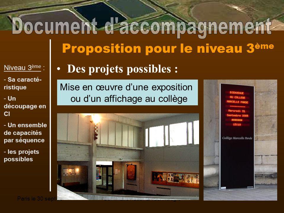 Paris le 30 sept 08Séminaire national Technologie11 Proposition pour le niveau 3 ème Des projets possibles : Mise en œuvre dune exposition ou dun affichage au collège Niveau 3 ème : - Sa caracté- ristique - Un découpage en CI - Un ensemble de capacités par séquence - les projets possibles