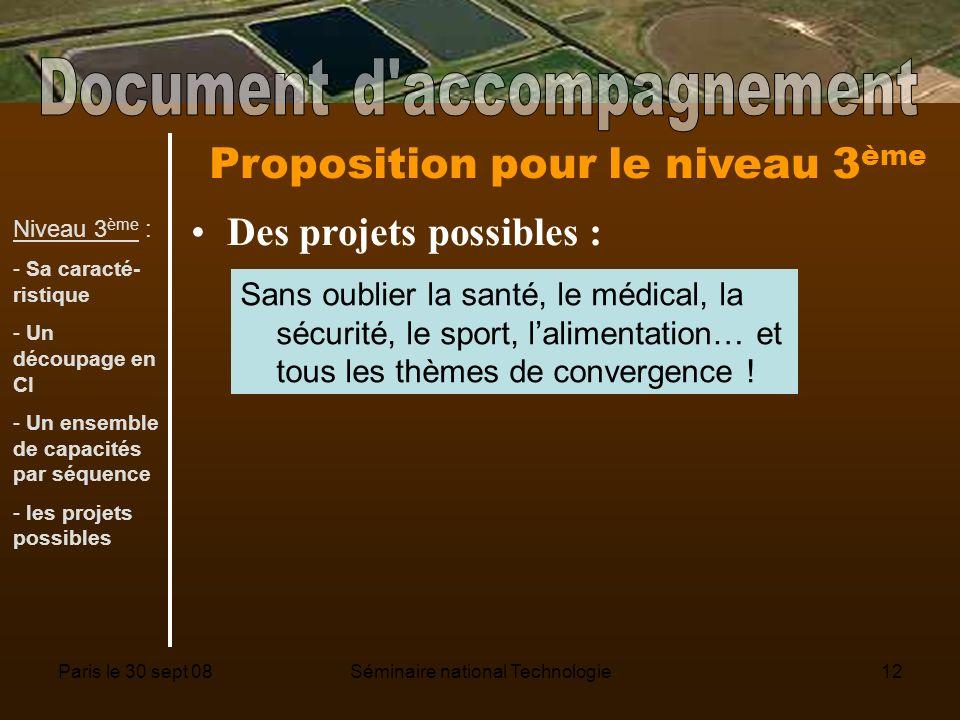 Paris le 30 sept 08Séminaire national Technologie12 Proposition pour le niveau 3 ème Des projets possibles : Sans oublier la santé, le médical, la sécurité, le sport, lalimentation… et tous les thèmes de convergence .