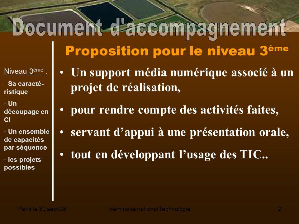 Paris le 30 sept 08Séminaire national Technologie2 Proposition pour le niveau 3 ème Un support média numérique associé à un projet de réalisation, pour rendre compte des activités faites, servant dappui à une présentation orale, tout en développant lusage des TIC..