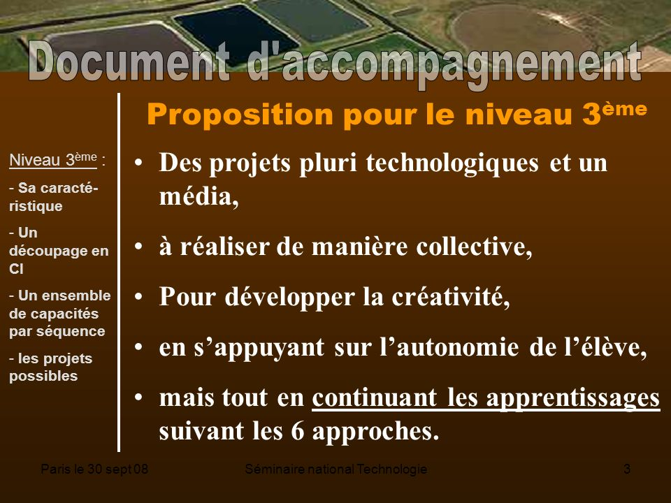 Paris le 30 sept 08Séminaire national Technologie3 Proposition pour le niveau 3 ème Des projets pluri technologiques et un média, à réaliser de manière collective, Pour développer la créativité, en sappuyant sur lautonomie de lélève, mais tout en continuant les apprentissages suivant les 6 approches.