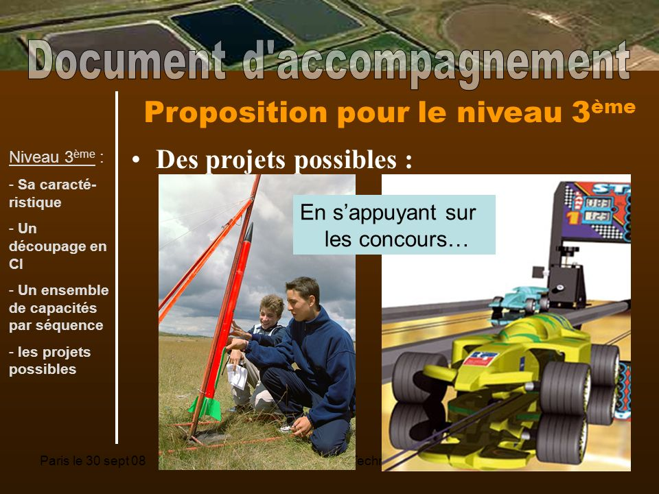 Paris le 30 sept 08Séminaire national Technologie7 Proposition pour le niveau 3 ème Des projets possibles : En sappuyant sur les concours… Niveau 3 ème : - Sa caracté- ristique - Un découpage en CI - Un ensemble de capacités par séquence - les projets possibles