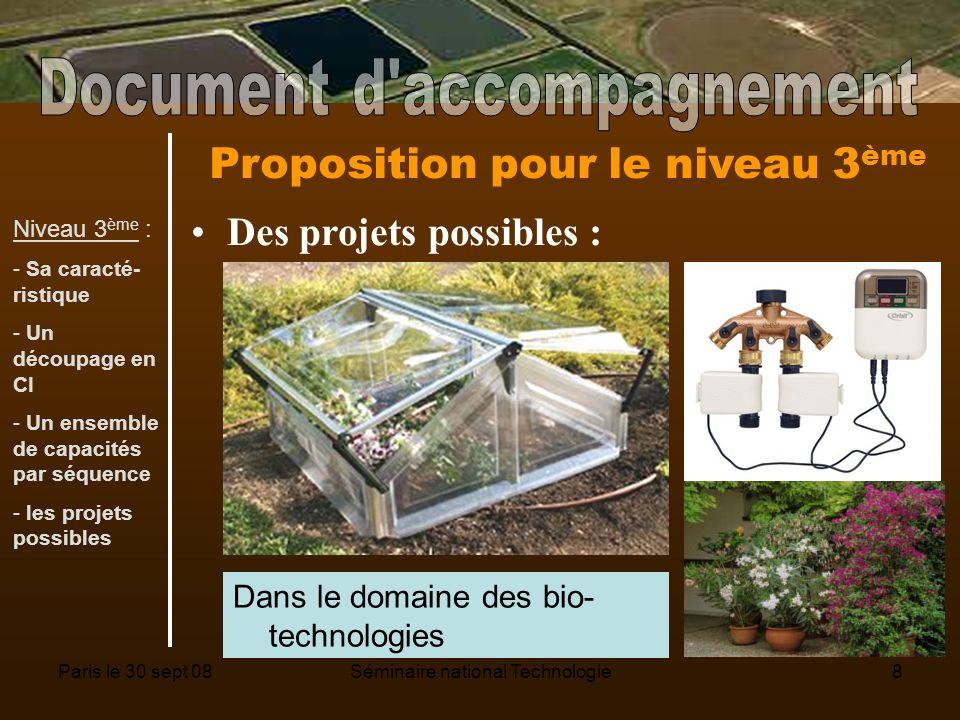 Paris le 30 sept 08Séminaire national Technologie8 Proposition pour le niveau 3 ème Des projets possibles : Dans le domaine des bio- technologies Niveau 3 ème : - Sa caracté- ristique - Un découpage en CI - Un ensemble de capacités par séquence - les projets possibles