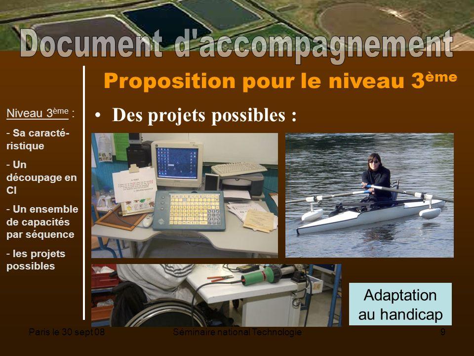 Paris le 30 sept 08Séminaire national Technologie9 Proposition pour le niveau 3 ème Des projets possibles : Adaptation au handicap Niveau 3 ème : - Sa caracté- ristique - Un découpage en CI - Un ensemble de capacités par séquence - les projets possibles