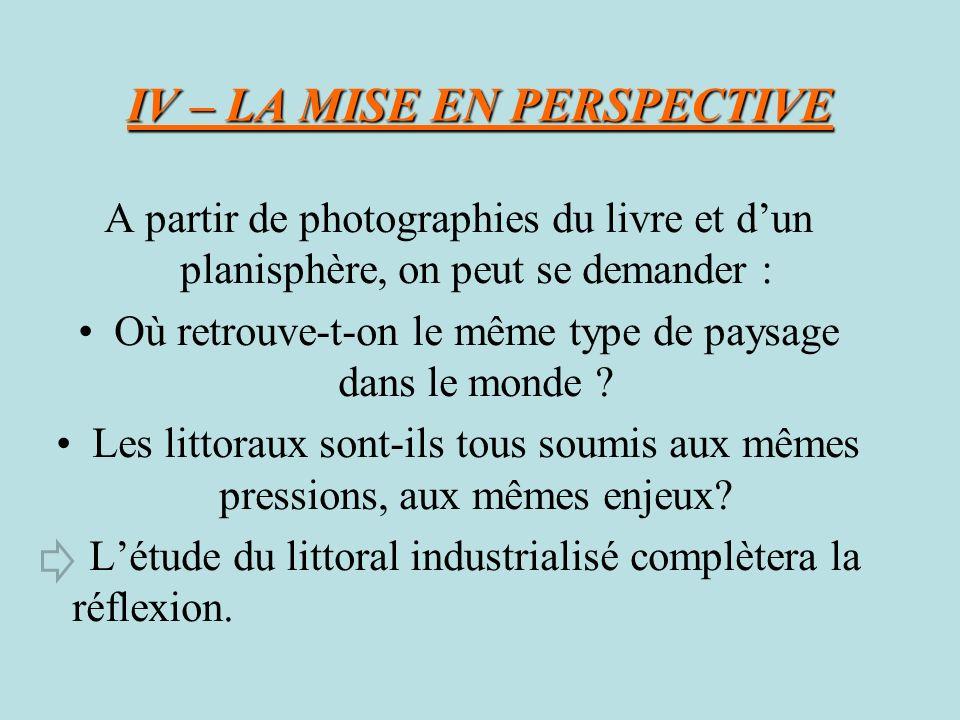IV – LA MISE EN PERSPECTIVE A partir de photographies du livre et dun planisphère, on peut se demander : Où retrouve-t-on le même type de paysage dans