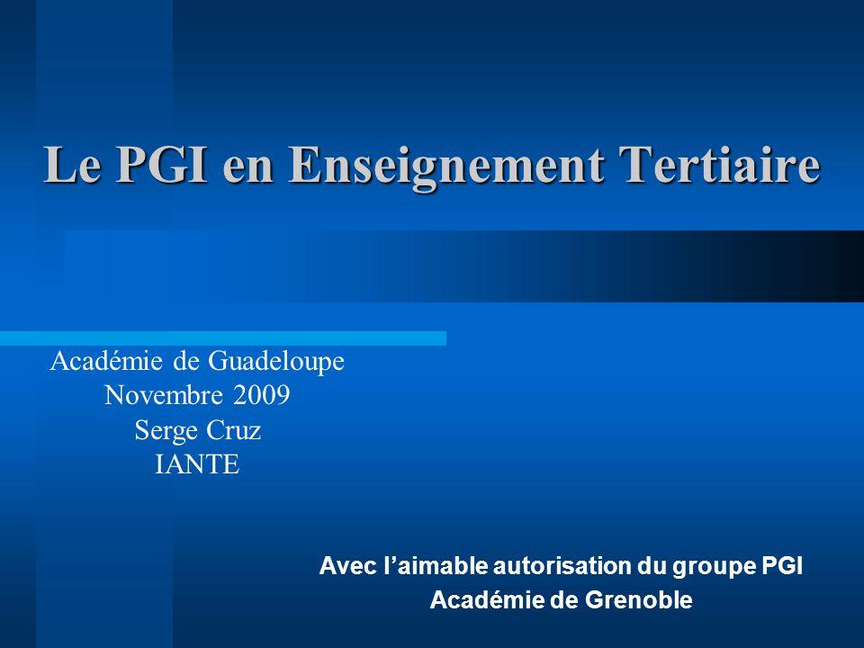 Le PGI en Enseignement Tertiaire Avec laimable autorisation du groupe PGI Académie de Grenoble Académie de Guadeloupe Novembre 2009 Serge Cruz IANTE
