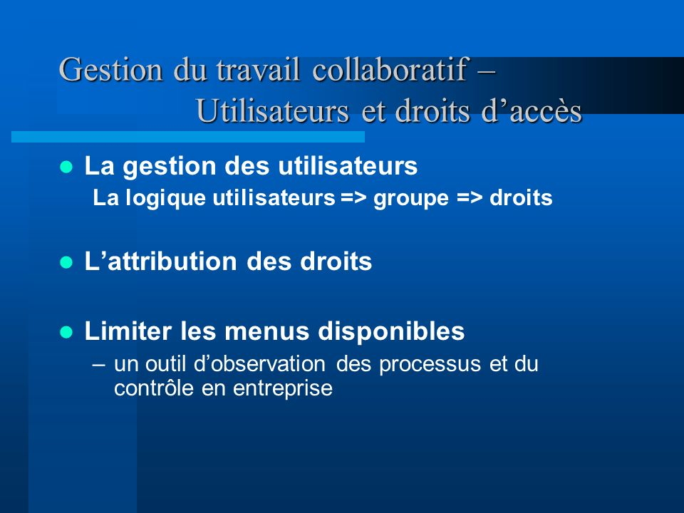 Gestion du travail collaboratif – Utilisateurs et droits daccès La gestion des utilisateurs La logique utilisateurs => groupe => droits Lattribution d